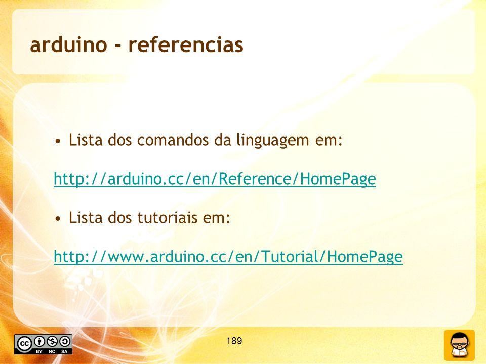 189 arduino - referencias Lista dos comandos da linguagem em: http://arduino.cc/en/Reference/HomePage Lista dos tutoriais em: http://www.arduino.cc/en