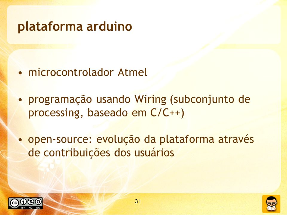 31 plataforma arduino microcontrolador Atmel programação usando Wiring (subconjunto de processing, baseado em C/C++) open-source: evolução da plataforma através de contribuições dos usuários