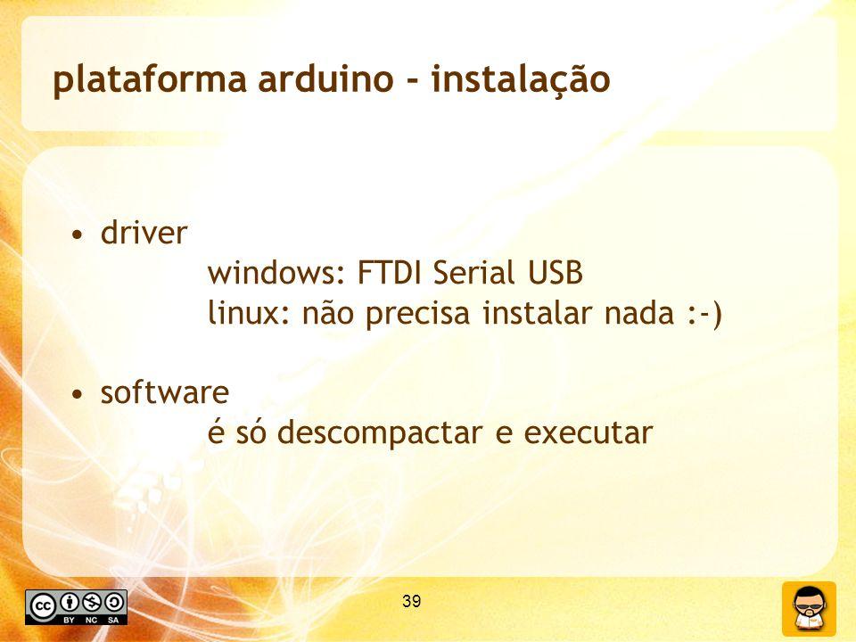 39 plataforma arduino - instalação driver windows: FTDI Serial USB linux: não precisa instalar nada :-) software é só descompactar e executar
