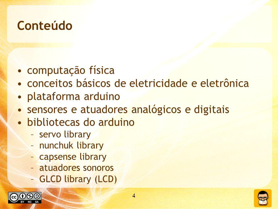 4 Conteúdo computação física conceitos básicos de eletricidade e eletrônica plataforma arduino sensores e atuadores analógicos e digitais bibliotecas do arduino –servo library –nunchuk library –capsense library –atuadores sonoros –GLCD library (LCD)