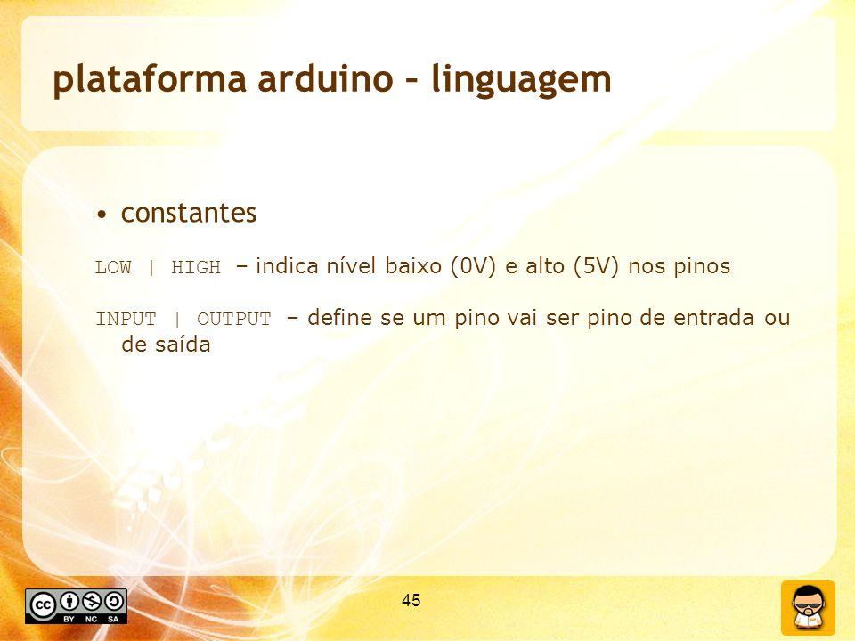 45 plataforma arduino – linguagem constantes LOW | HIGH – indica nível baixo (0V) e alto (5V) nos pinos INPUT | OUTPUT – define se um pino vai ser pin