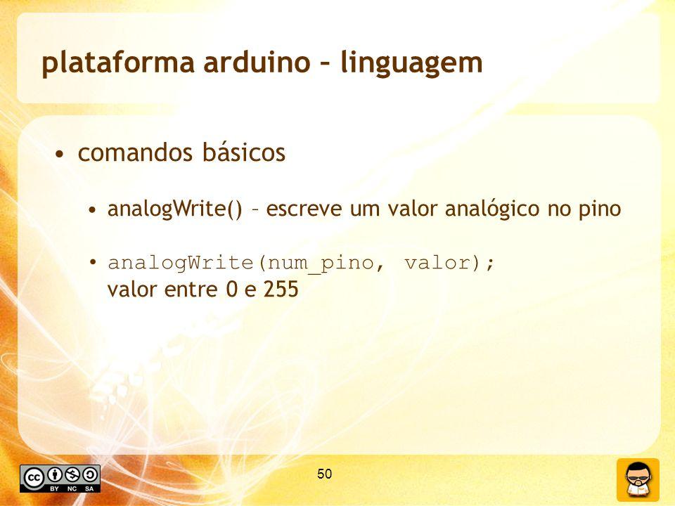 50 plataforma arduino – linguagem comandos básicos analogWrite() – escreve um valor analógico no pino analogWrite(num_pino, valor); valor entre 0 e 255