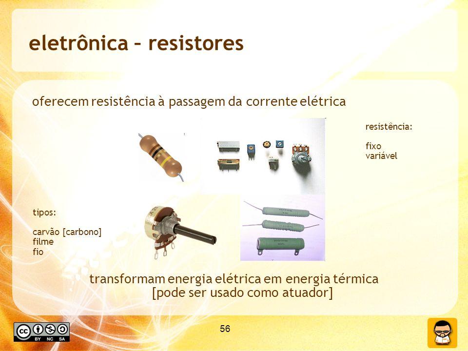 56 eletrônica – resistores oferecem resistência à passagem da corrente elétrica transformam energia elétrica em energia térmica [pode ser usado como atuador] tipos: carvão [carbono] filme fio resistência: fixo variável