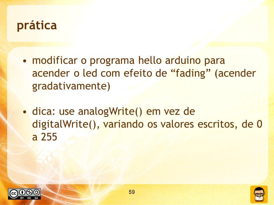 59 prática modificar o programa hello arduino para acender o led com efeito de fading (acender gradativamente) dica: use analogWrite() em vez de digitalWrite(), variando os valores escritos, de 0 a 255