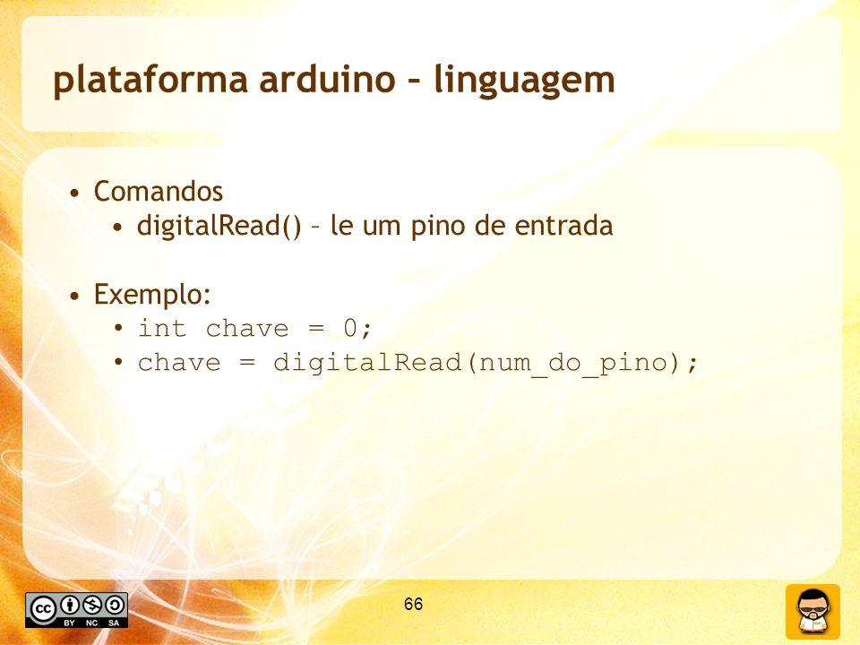 66 plataforma arduino – linguagem Comandos digitalRead() – le um pino de entrada Exemplo: int chave = 0; chave = digitalRead(num_do_pino);