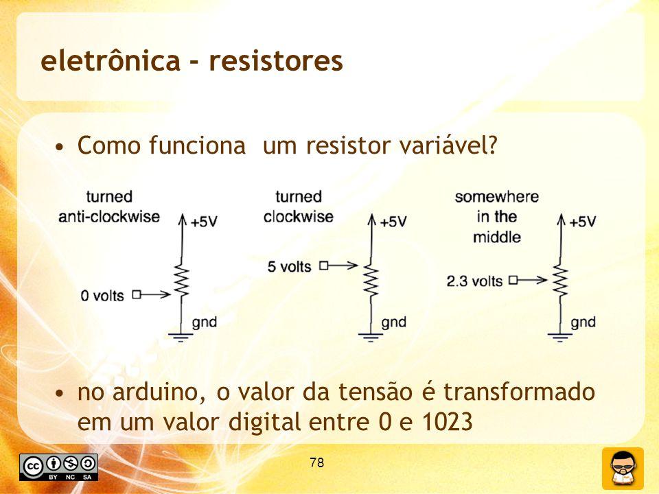78 eletrônica - resistores Como funciona um resistor variável? no arduino, o valor da tensão é transformado em um valor digital entre 0 e 1023