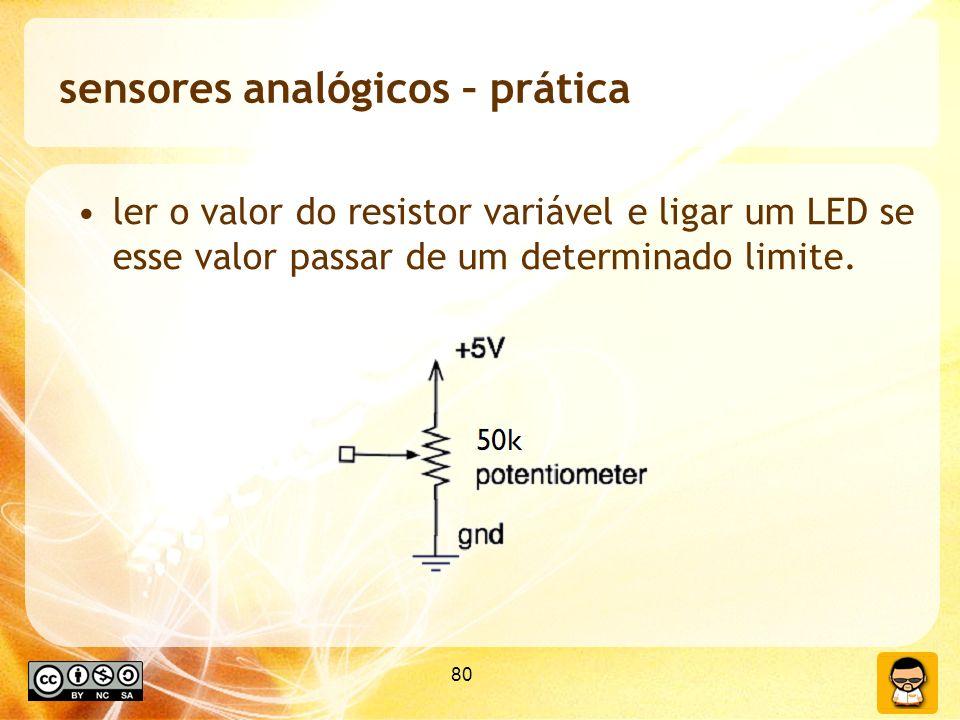 80 sensores analógicos – prática ler o valor do resistor variável e ligar um LED se esse valor passar de um determinado limite.