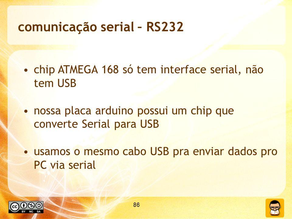 86 comunicação serial – RS232 chip ATMEGA 168 só tem interface serial, não tem USB nossa placa arduino possui um chip que converte Serial para USB usamos o mesmo cabo USB pra enviar dados pro PC via serial