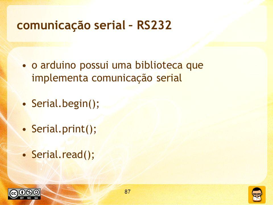 87 comunicação serial – RS232 o arduino possui uma biblioteca que implementa comunicação serial Serial.begin(); Serial.print(); Serial.read();