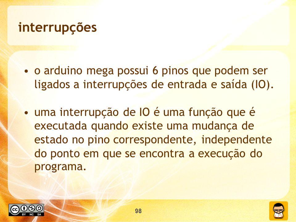 98 interrupções o arduino mega possui 6 pinos que podem ser ligados a interrupções de entrada e saída (IO).