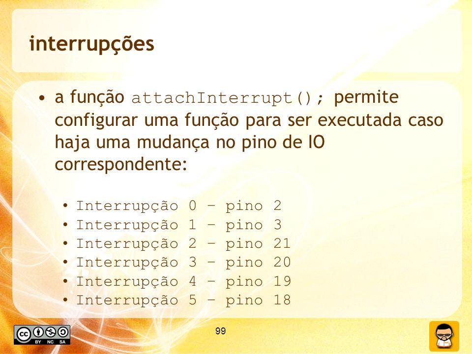 99 interrupções a função attachInterrupt(); permite configurar uma função para ser executada caso haja uma mudança no pino de IO correspondente: Interrupção 0 – pino 2 Interrupção 1 – pino 3 Interrupção 2 – pino 21 Interrupção 3 – pino 20 Interrupção 4 – pino 19 Interrupção 5 – pino 18