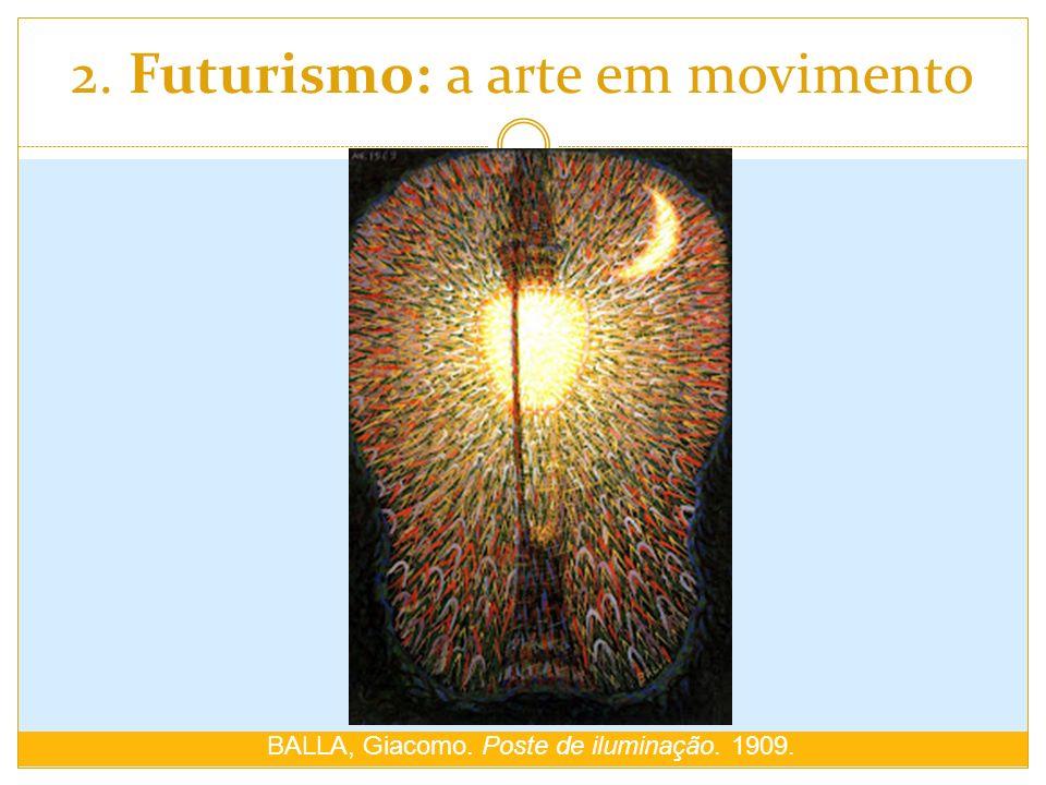 2. Futurismo: a arte em movimento BALLA, Giacomo. Poste de iluminação. 1909.