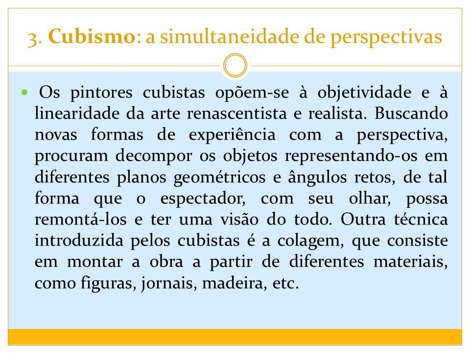 3. Cubismo: a simultaneidade de perspectivas Os pintores cubistas opõem-se à objetividade e à linearidade da arte renascentista e realista. Buscando n