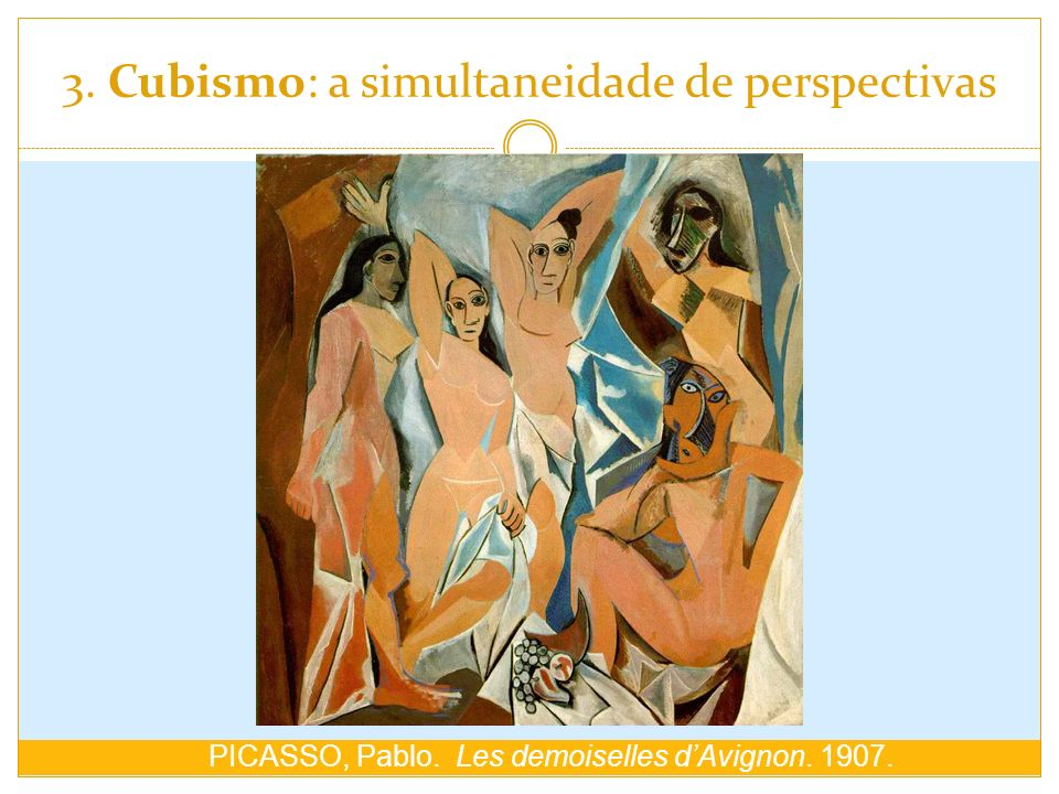 3. Cubismo: a simultaneidade de perspectivas PICASSO, Pablo. Les demoiselles dAvignon. 1907.