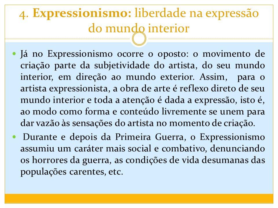 4. Expressionismo: liberdade na expressão do mundo interior Já no Expressionismo ocorre o oposto: o movimento de criação parte da subjetividade do art
