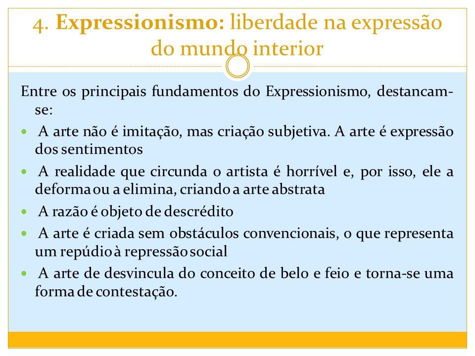 4. Expressionismo: liberdade na expressão do mundo interior Entre os principais fundamentos do Expressionismo, destancam- se: A arte não é imitação, m