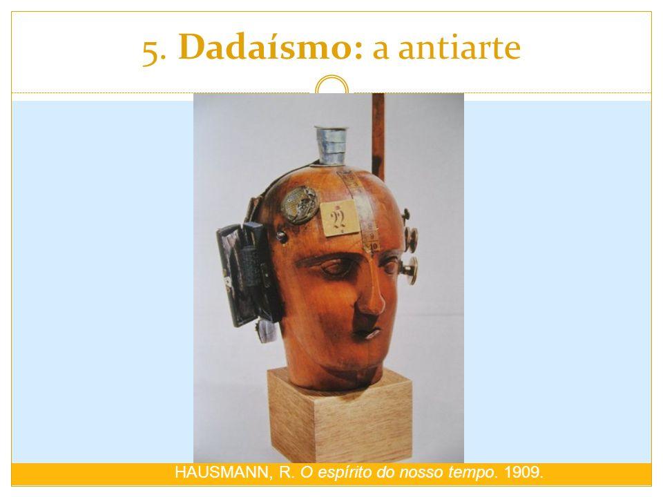 5. Dadaísmo: a antiarte HAUSMANN, R. O espírito do nosso tempo. 1909.