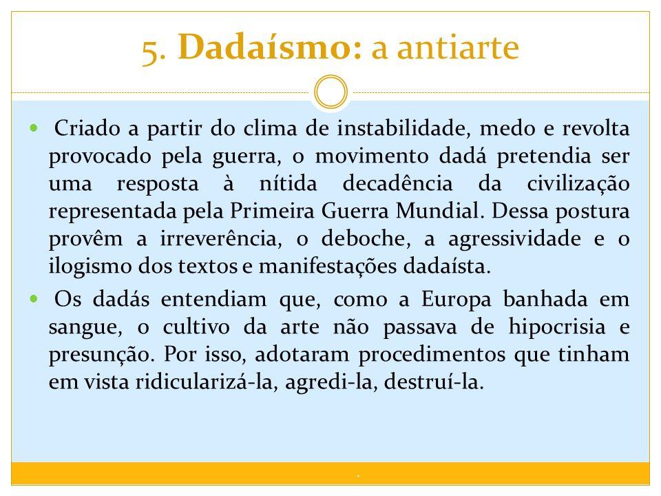 5. Dadaísmo: a antiarte Criado a partir do clima de instabilidade, medo e revolta provocado pela guerra, o movimento dadá pretendia ser uma resposta à