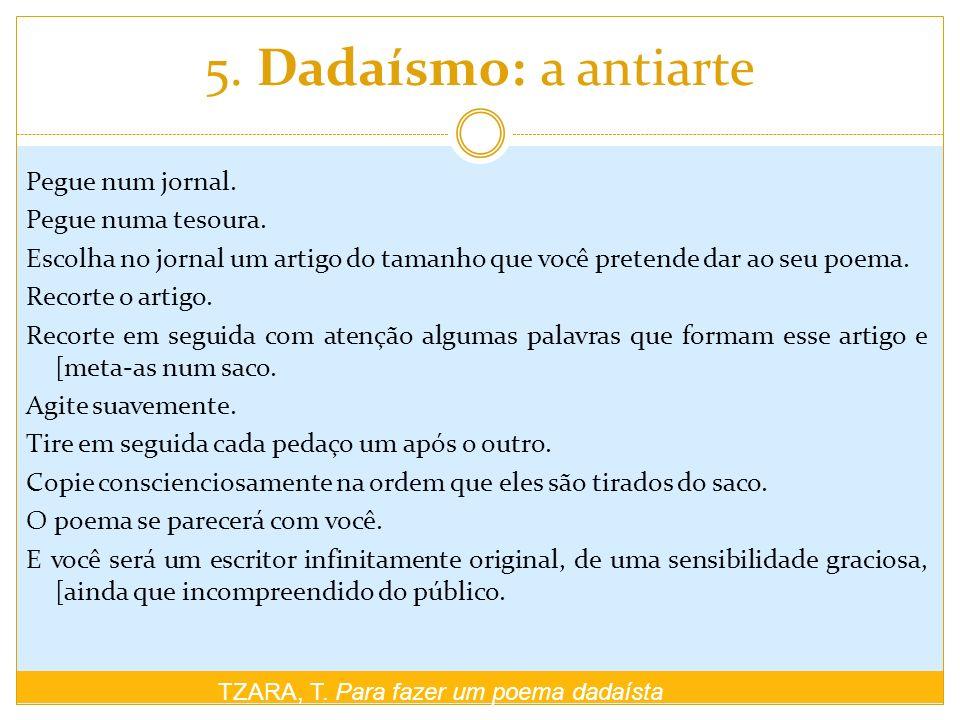 5. Dadaísmo: a antiarte TZARA, T. Para fazer um poema dadaísta Pegue num jornal. Pegue numa tesoura. Escolha no jornal um artigo do tamanho que você p