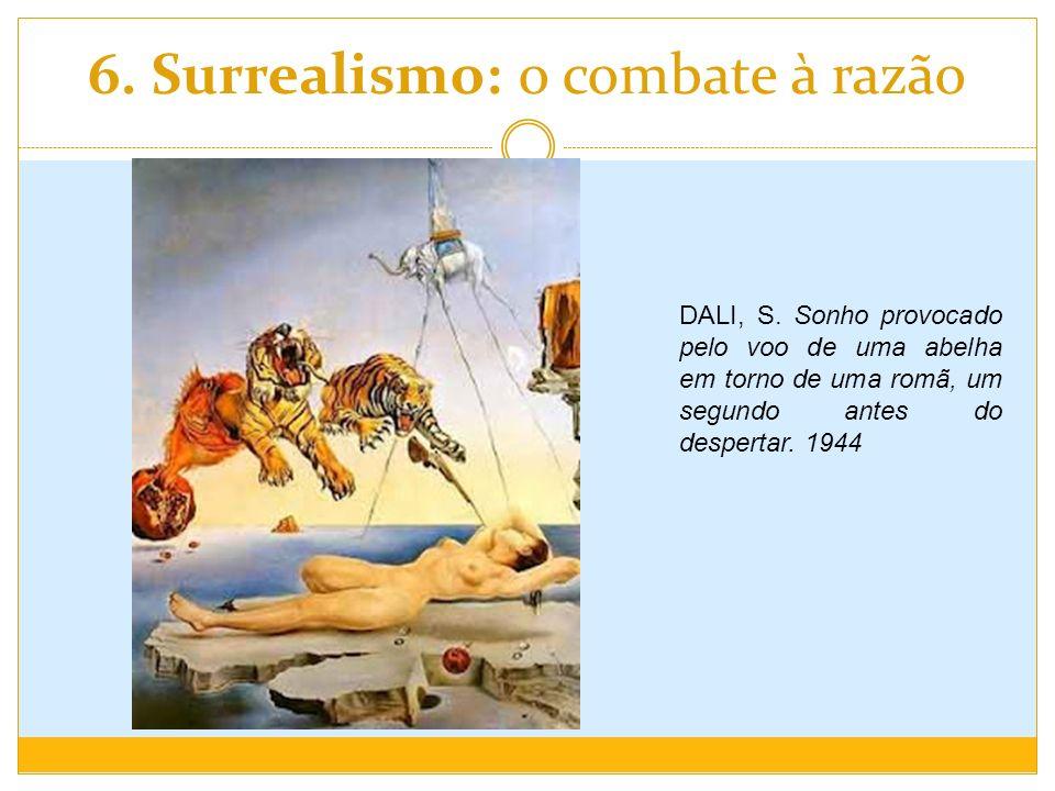 6. Surrealismo: o combate à razão DALI, S. Sonho provocado pelo voo de uma abelha em torno de uma romã, um segundo antes do despertar. 1944