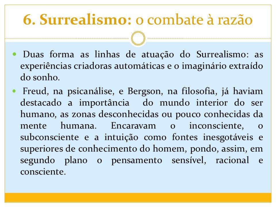 6. Surrealismo: o combate à razão Duas forma as linhas de atuação do Surrealismo: as experiências criadoras automáticas e o imaginário extraído do son