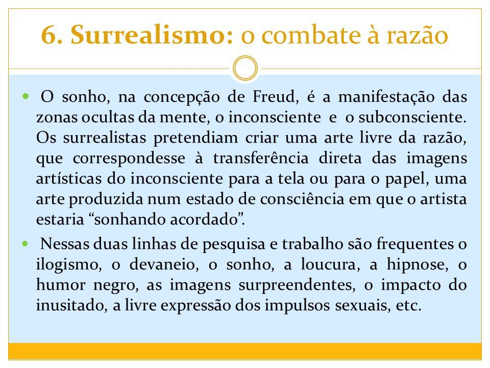 6. Surrealismo: o combate à razão O sonho, na concepção de Freud, é a manifestação das zonas ocultas da mente, o inconsciente e o subconsciente. Os su
