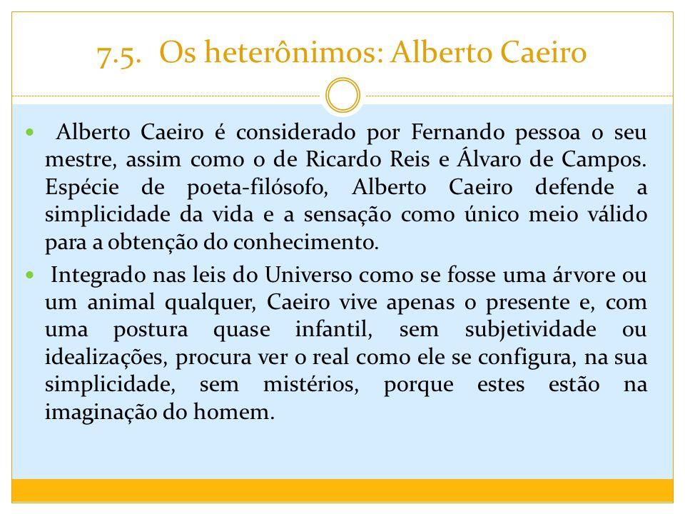 7.5. Os heterônimos: Alberto Caeiro Alberto Caeiro é considerado por Fernando pessoa o seu mestre, assim como o de Ricardo Reis e Álvaro de Campos. Es