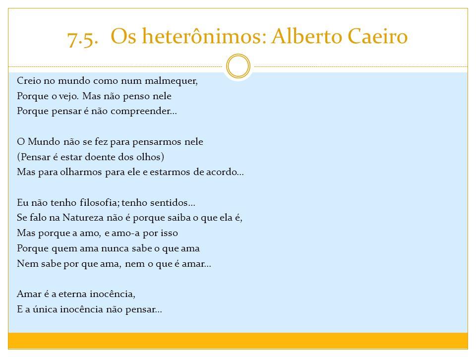 7.5. Os heterônimos: Alberto Caeiro Creio no mundo como num malmequer, Porque o vejo. Mas não penso nele Porque pensar é não compreender... O Mundo nã