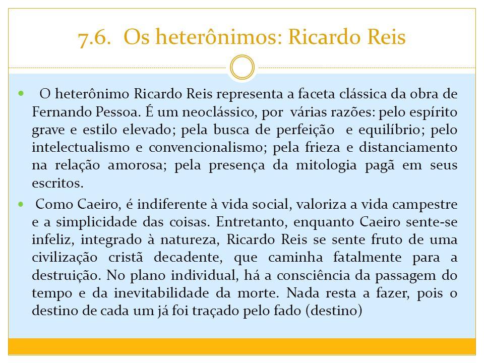7.6. Os heterônimos: Ricardo Reis O heterônimo Ricardo Reis representa a faceta clássica da obra de Fernando Pessoa. É um neoclássico, por várias razõ