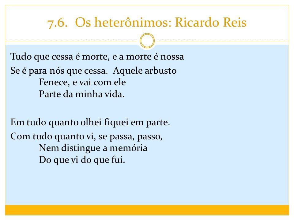 7.6. Os heterônimos: Ricardo Reis Tudo que cessa é morte, e a morte é nossa Se é para nós que cessa. Aquele arbusto Fenece, e vai com ele Parte da min