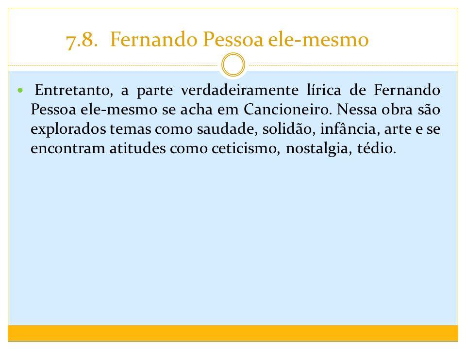 7.8. Fernando Pessoa ele-mesmo Entretanto, a parte verdadeiramente lírica de Fernando Pessoa ele-mesmo se acha em Cancioneiro. Nessa obra são explorad