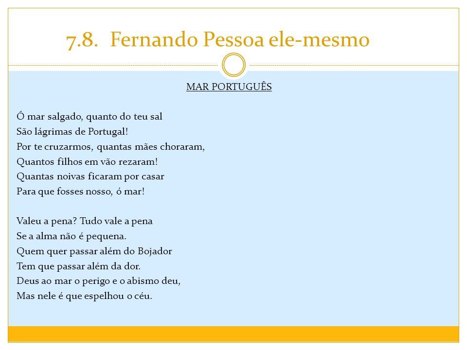 7.8. Fernando Pessoa ele-mesmo MAR PORTUGUÊS Ó mar salgado, quanto do teu sal São lágrimas de Portugal! Por te cruzarmos, quantas mães choraram, Quant