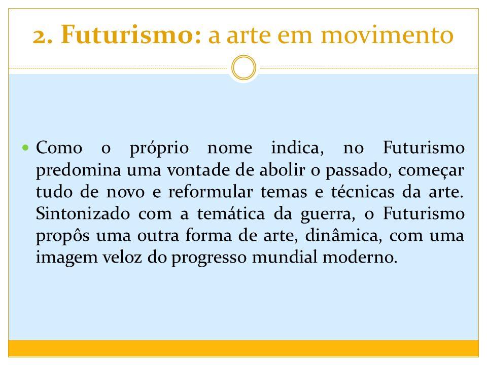 2. Futurismo: a arte em movimento Como o próprio nome indica, no Futurismo predomina uma vontade de abolir o passado, começar tudo de novo e reformula