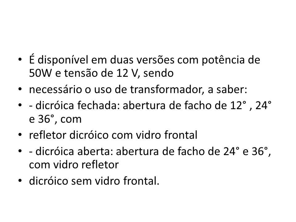 É disponível em duas versões com potência de 50W e tensão de 12 V, sendo necessário o uso de transformador, a saber: - dicróica fechada: abertura de f
