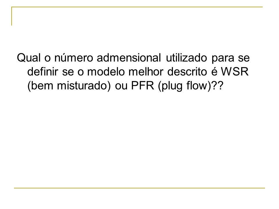 Qual o número admensional utilizado para se definir se o modelo melhor descrito é WSR (bem misturado) ou PFR (plug flow)??