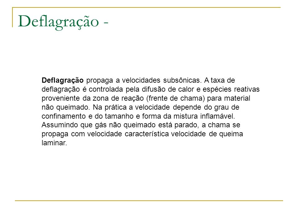 Deflagração - Deflagração propaga a velocidades subsônicas. A taxa de deflagração é controlada pela difusão de calor e espécies reativas proveniente d