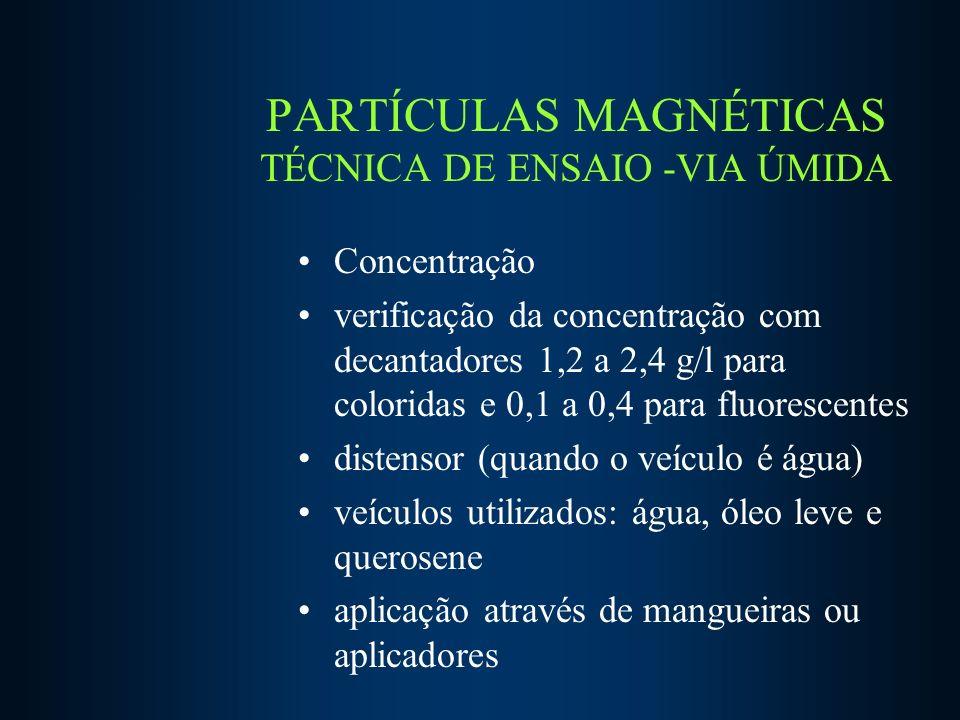 PARTÍCULAS MAGNÉTICAS TÉCNICA DE ENSAIO -VIA ÚMIDA Concentração verificação da concentração com decantadores 1,2 a 2,4 g/l para coloridas e 0,1 a 0,4 para fluorescentes distensor (quando o veículo é água) veículos utilizados: água, óleo leve e querosene aplicação através de mangueiras ou aplicadores