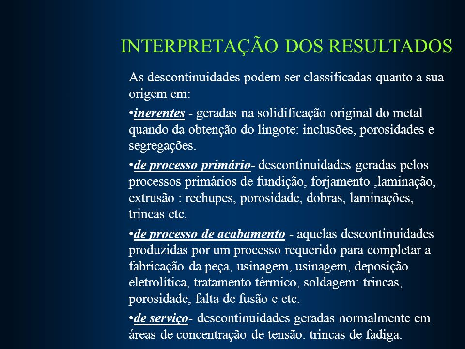 INTERPRETAÇÃO DOS RESULTADOS As descontinuidades podem ser classificadas quanto a sua origem em: inerentes - geradas na solidificação original do metal quando da obtenção do lingote: inclusões, porosidades e segregações.