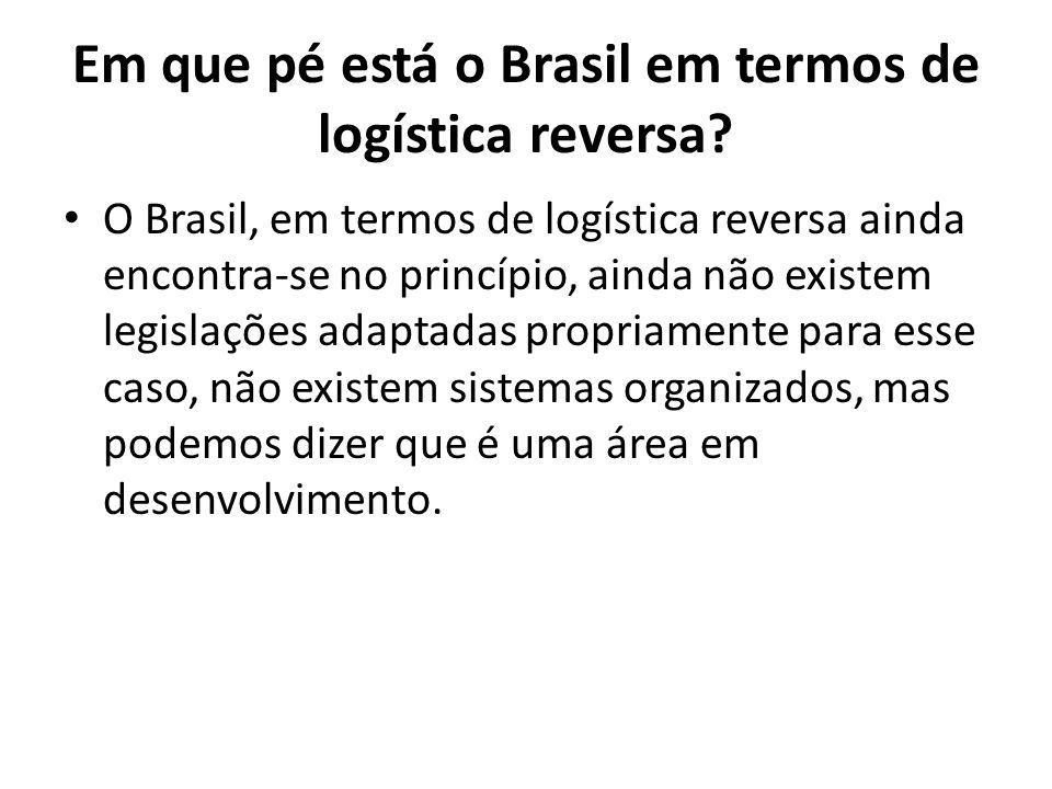 Em que pé está o Brasil em termos de logística reversa? O Brasil, em termos de logística reversa ainda encontra-se no princípio, ainda não existem leg