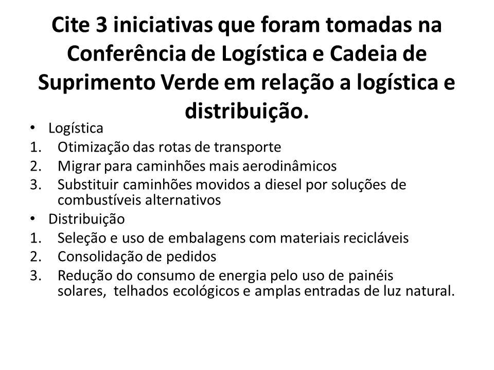Cite 3 iniciativas que foram tomadas na Conferência de Logística e Cadeia de Suprimento Verde em relação a logística e distribuição. Logística 1.Otimi