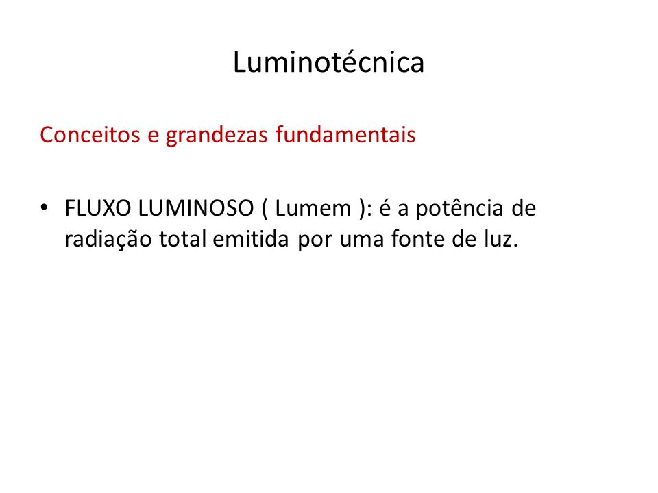 Luminotécnica Conceitos e grandezas fundamentais FLUXO LUMINOSO ( Lumem ): é a potência de radiação total emitida por uma fonte de luz.