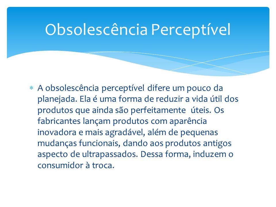 A obsolescência perceptível difere um pouco da planejada. Ela é uma forma de reduzir a vida útil dos produtos que ainda são perfeitamente úteis. Os fa
