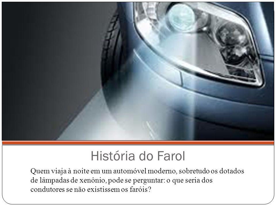 História do Farol Quem viaja à noite em um automóvel moderno, sobretudo os dotados de lâmpadas de xenônio, pode se perguntar: o que seria dos condutor