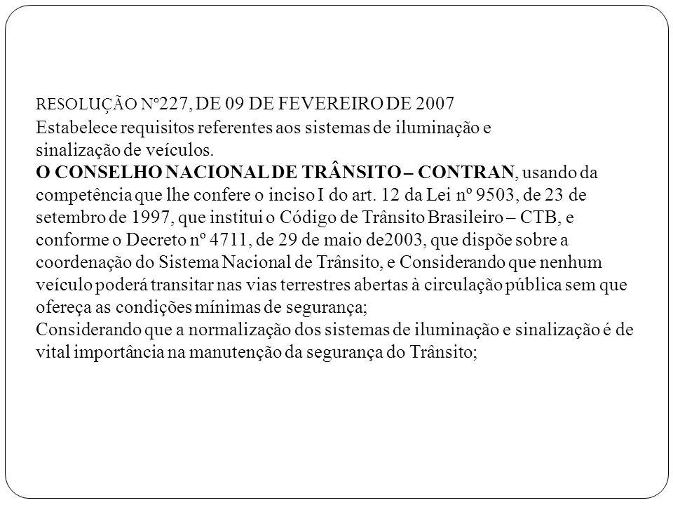 RESOLUÇÃO Nº 227, DE 09 DE FEVEREIRO DE 2007 Estabelece requisitos referentes aos sistemas de iluminação e sinalização de veículos. O CONSELHO NACIONA