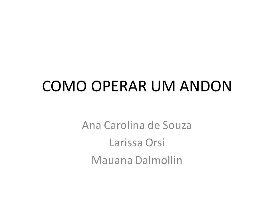 COMO OPERAR UM ANDON Ana Carolina de Souza Larissa Orsi Mauana Dalmollin