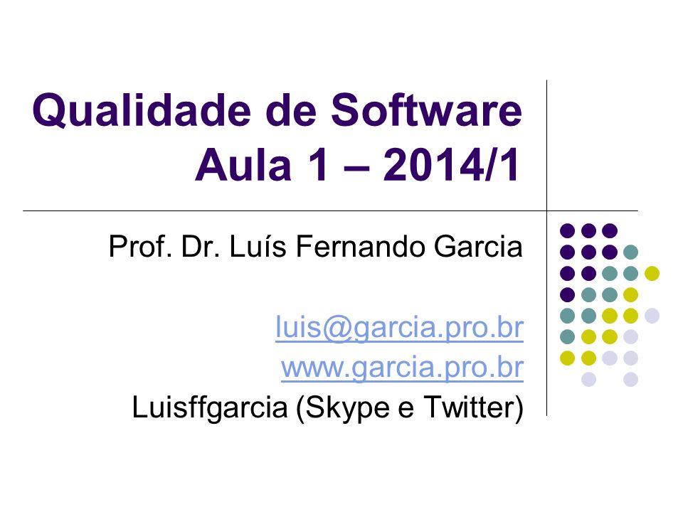 Qualidade de Software Aula 1 – 2014/1 Prof. Dr. Luís Fernando Garcia luis@garcia.pro.br www.garcia.pro.br Luisffgarcia (Skype e Twitter)