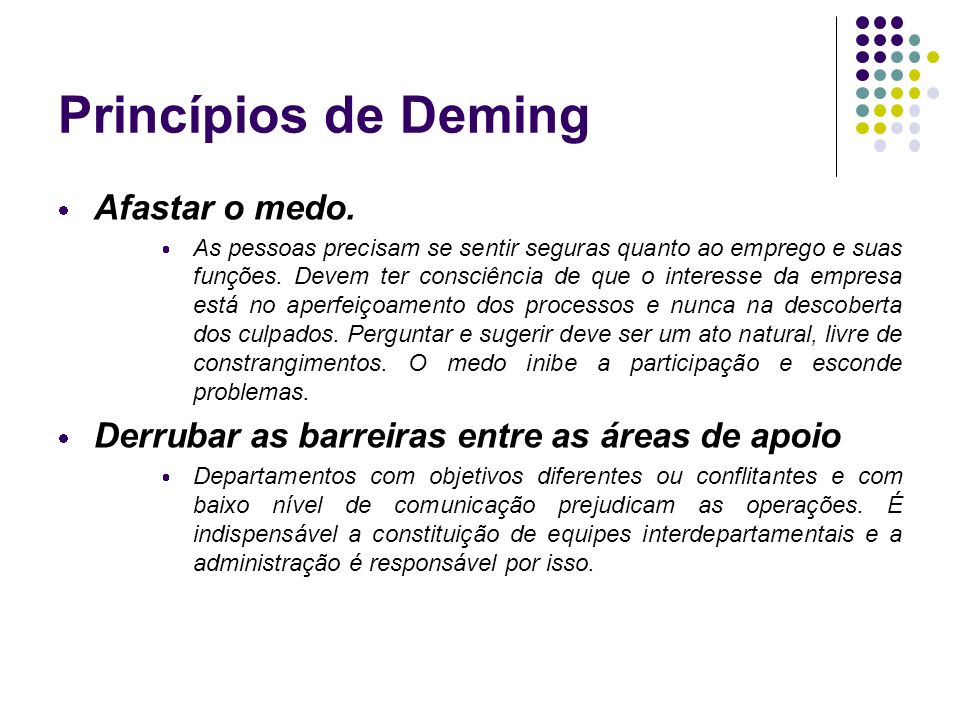 Princípios de Deming Afastar o medo. As pessoas precisam se sentir seguras quanto ao emprego e suas funções. Devem ter consciência de que o interesse