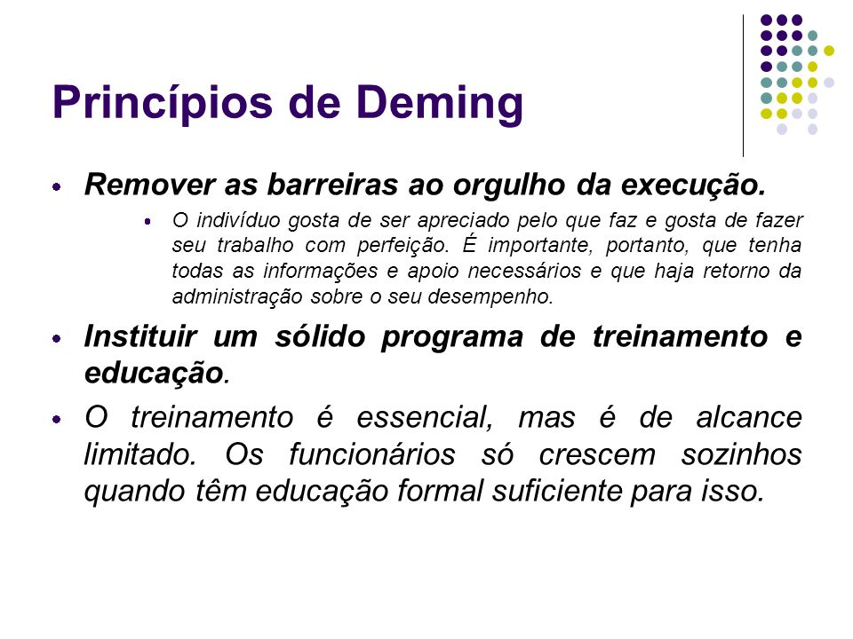 Princípios de Deming Remover as barreiras ao orgulho da execução. O indivíduo gosta de ser apreciado pelo que faz e gosta de fazer seu trabalho com pe