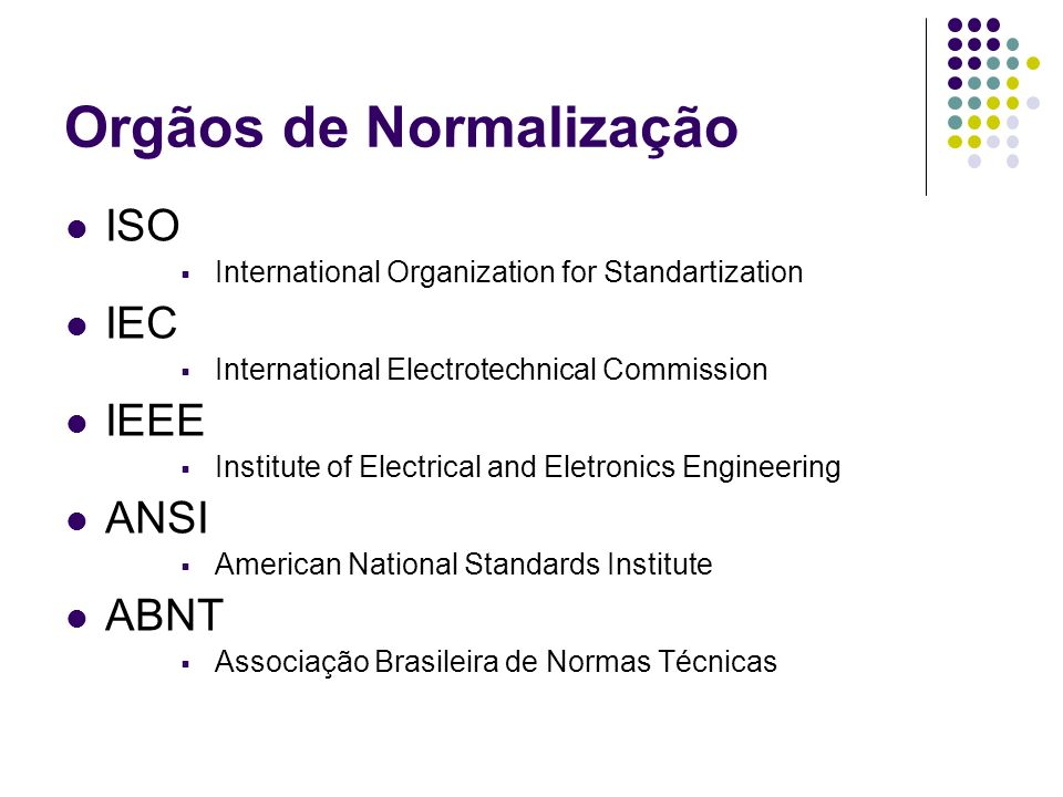Orgãos de Normalização ISO International Organization for Standartization IEC International Electrotechnical Commission IEEE Institute of Electrical and Eletronics Engineering ANSI American National Standards Institute ABNT Associação Brasileira de Normas Técnicas