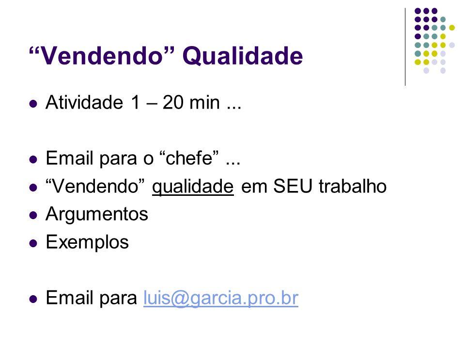 Vendendo Qualidade Atividade 1 – 20 min... Email para o chefe... Vendendo qualidade em SEU trabalho Argumentos Exemplos Email para luis@garcia.pro.brl